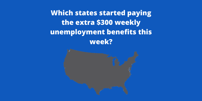 Which states started paying the extra $300 weekly unemployment benefits this week