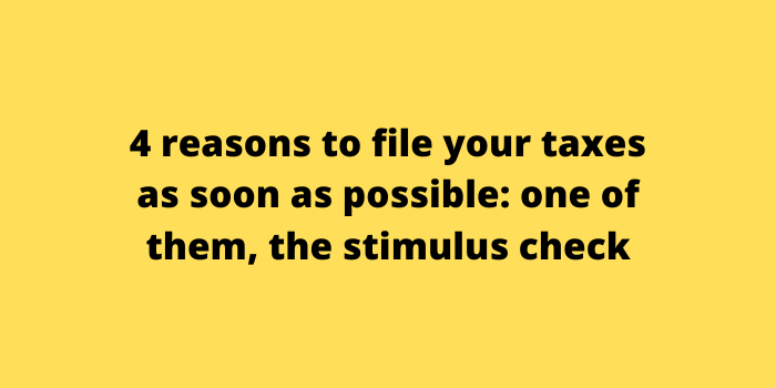 4 reasons to file your taxes as soon as possible one of them, the stimulus check