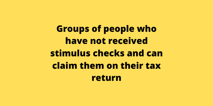 Groups of people who have not received stimulus checks and can claim them on their tax return