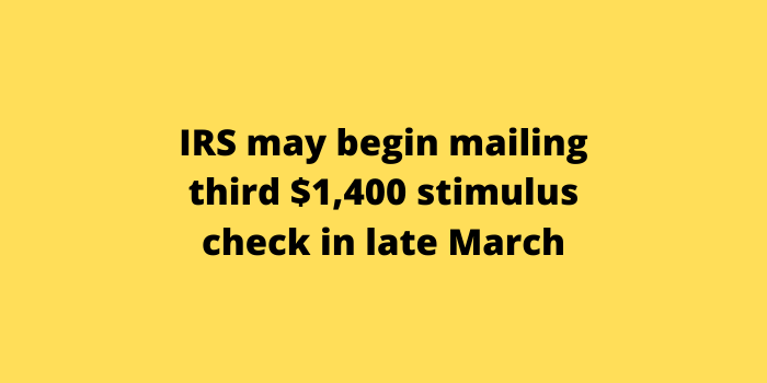 IRS may begin mailing third $1,400 stimulus check in late March