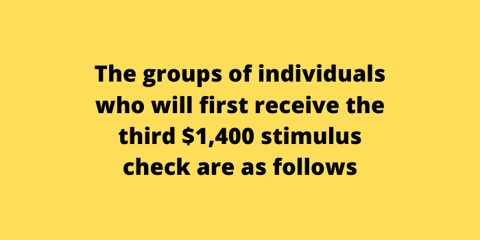 The groups of individuals who will first receive the third $1,400 stimulus check are as follows