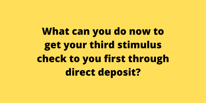 What can you do now to get your third stimulus check to you first through direct deposit