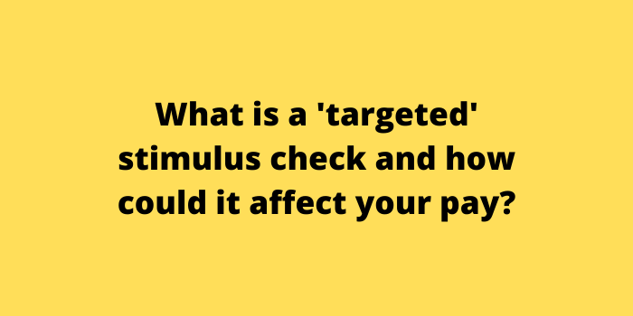 What is a 'targeted' stimulus check and how could it affect your pay