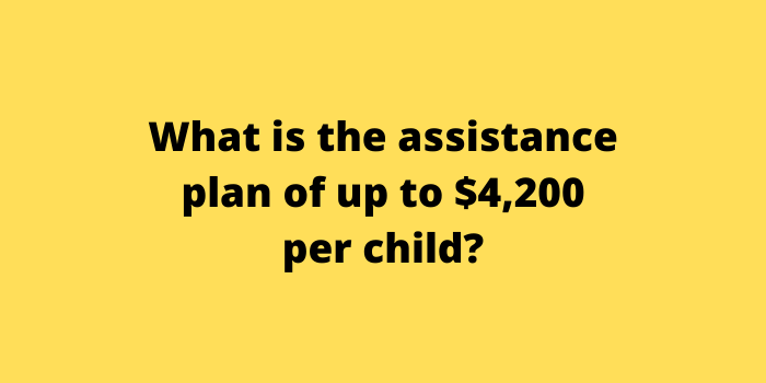 What is the assistance plan of up to $4,200 per child
