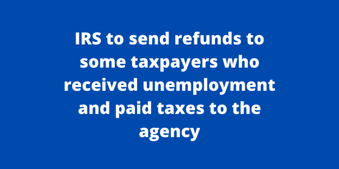 IRS to send refunds to some taxpayers who received unemployment and paid taxes to the agency
