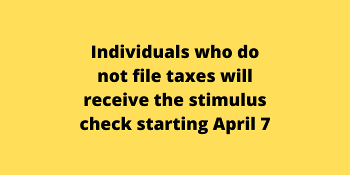 Individuals who do not file taxes will receive the stimulus check starting April 7