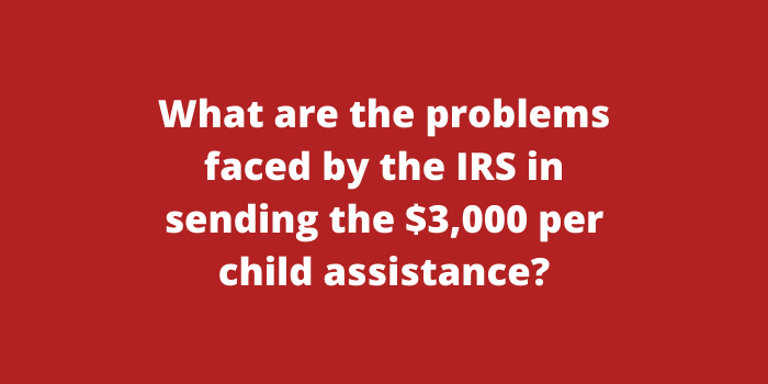 What are the problems faced by the IRS in sending the $3,000 per child assistance