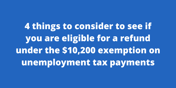 4 things to consider to see if you are eligible for a refund under the $10,200 exemption on unemployment tax payments