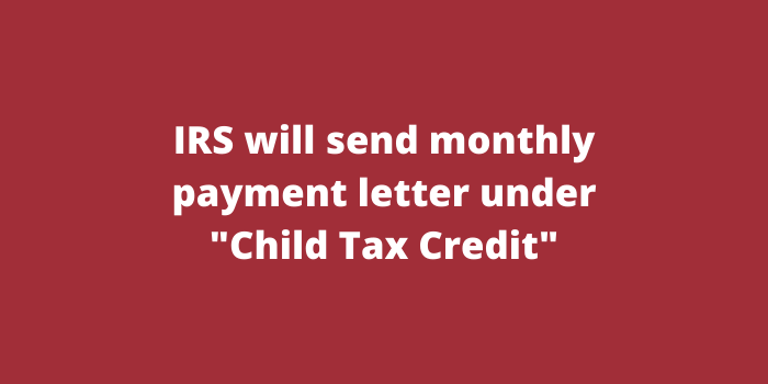 IRS will send monthly payment letter under Child Tax Credit