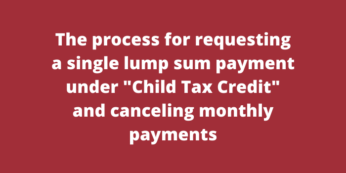 The process for requesting a single lump sum payment under Child Tax Credit and canceling monthly payments